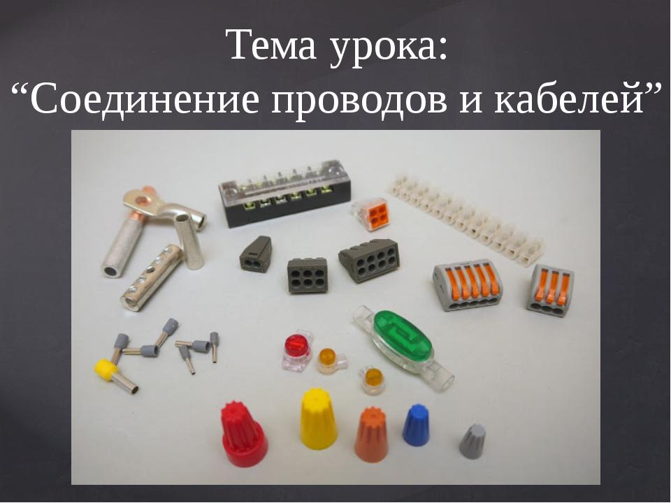 """Тема урока: """"Соединение проводов и кабелей"""""""