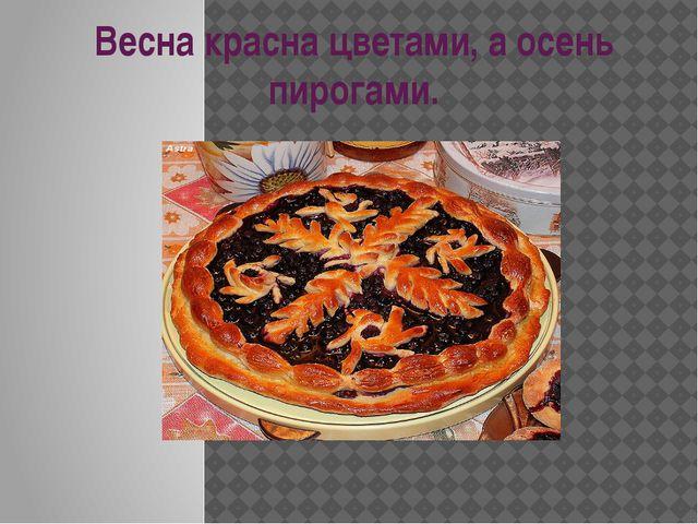 Весна красна цветами, а осень пирогами.