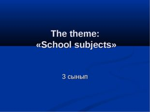 The theme: «School subjects» 3 сынып