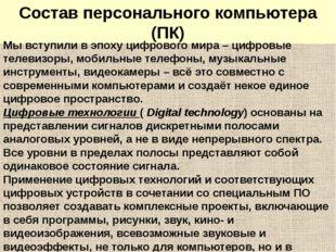 Состав персонального компьютера (ПК) Мы вступили в эпоху цифрового мира – циф