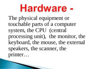 The physical equipment or touchable parts of a computer system, the CPU (cen
