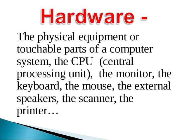 The physical equipment or touchable parts of a computer system, the CPU (cen...
