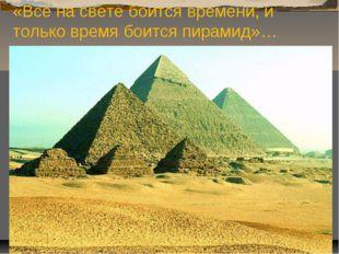 «Всё на свете боится времени, и только время боится пирамид»…