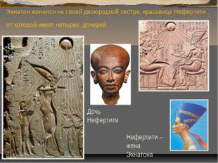 Эхнатон женился на своей двоюродной сестре, красавице Нефертити , от которой