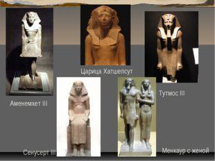 Тутмос III Царица Хатшепсут Аменемхет III Сенусерт III Менкаур с женой