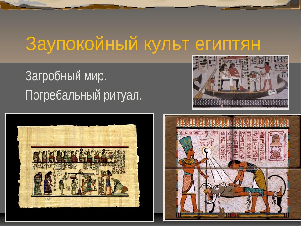 Заупокойный культ египтян Загробный мир. Погребальный ритуал.