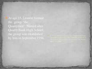 "At age 15, Lennon formed the group ""the Quarrymen"". Named after Quarry Bank"