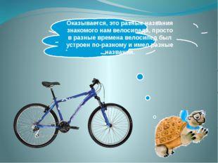 Оказывается, это разные названия знакомого нам велосипеда, просто в разные вр
