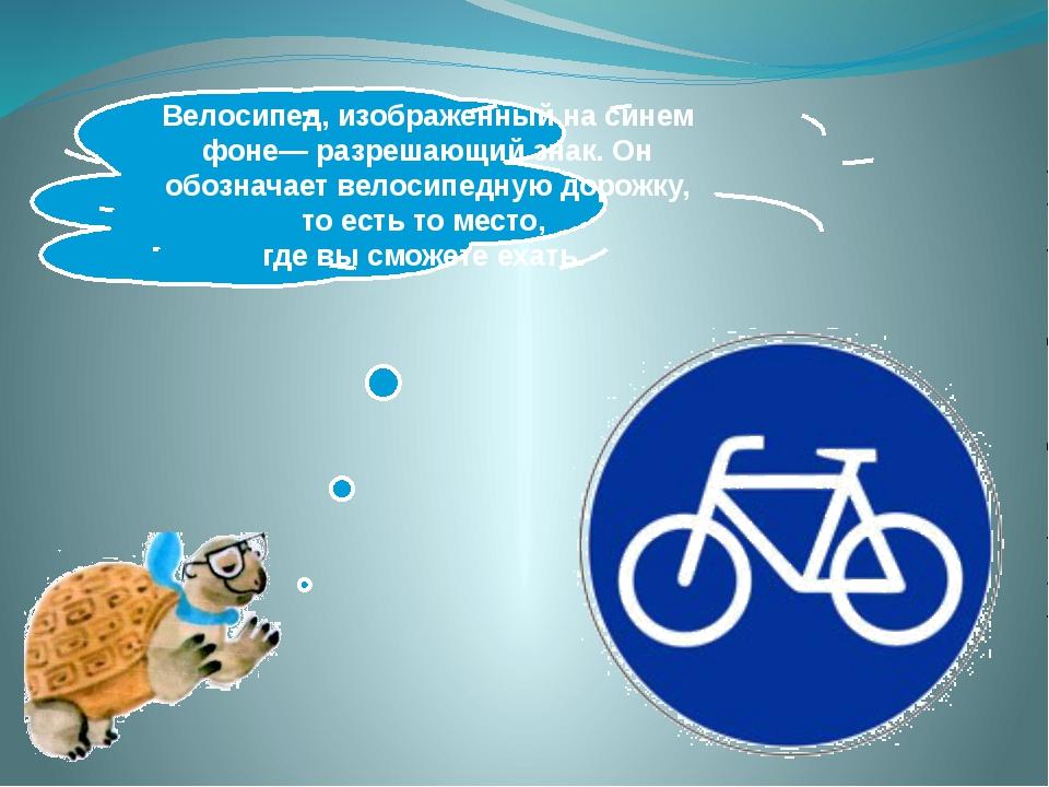 Велосипед, изображенный на синем фоне— разрешающий знак. Он обозначает велос...