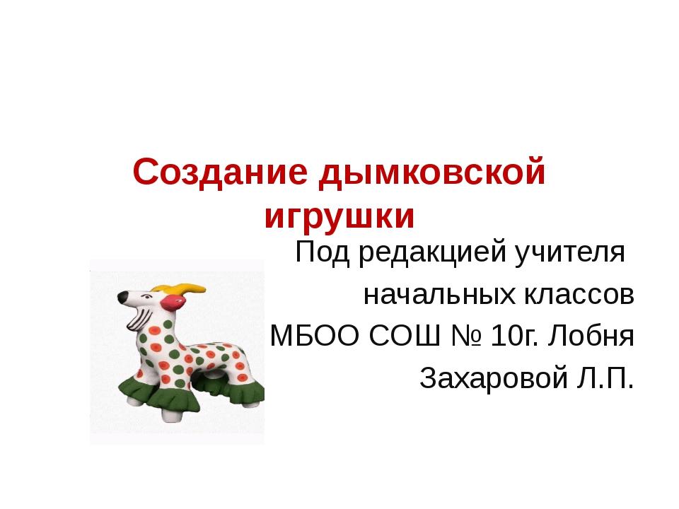 Создание дымковской игрушки Под редакцией учителя начальных классов МБОО СОШ...