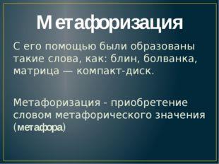 Метафоризация С его помощью были образованы такие слова, как: блин, болванка,