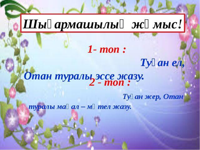 1- топ : Туған ел, Отан туралы эссе жазу. 2 - топ : Туған жер, Отан туралы м...