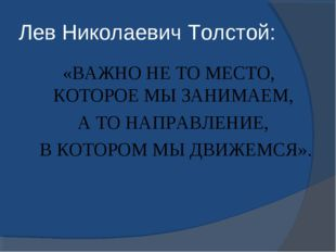 Лев Николаевич Толстой: «ВАЖНО НЕ ТО МЕСТО, КОТОРОЕ МЫ ЗАНИМАЕМ, А ТО НАПРАВЛ