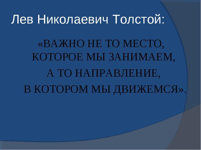 Лев Николаевич Толстой: «ВАЖНО НЕ ТО МЕСТО, КОТОРОЕ МЫ ЗАНИМАЕМ, А ТО НАПРАВЛ...