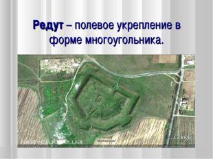 Редут – полевое укрепление в форме многоугольника.