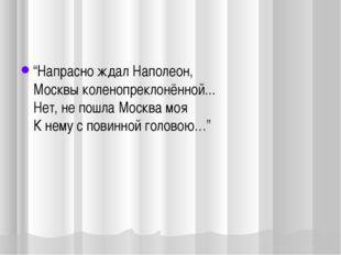 """""""Напрасно ждал Наполеон, Москвы коленопреклонённой... Нет, не пошла Москва м"""