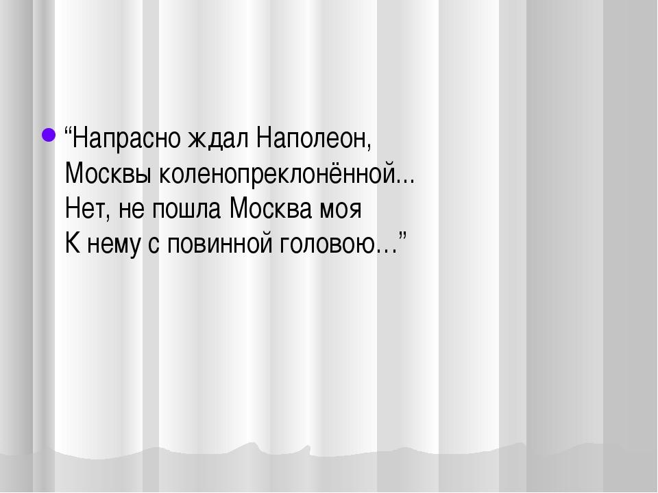 """""""Напрасно ждал Наполеон, Москвы коленопреклонённой... Нет, не пошла Москва м..."""