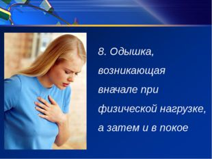 8. Одышка, возникающая вначале при физической нагрузке, а затем и в покое