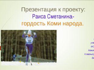 Презентация к проекту: Раиса Сметанина- гордость Коми народа. Подготовила: уч