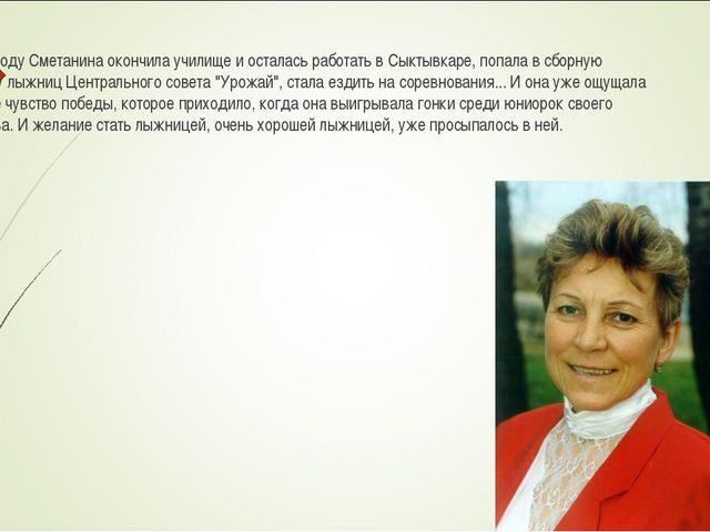 В 1970 году Сметанина окончила училище и осталась работать в Сыктывкаре, попа...