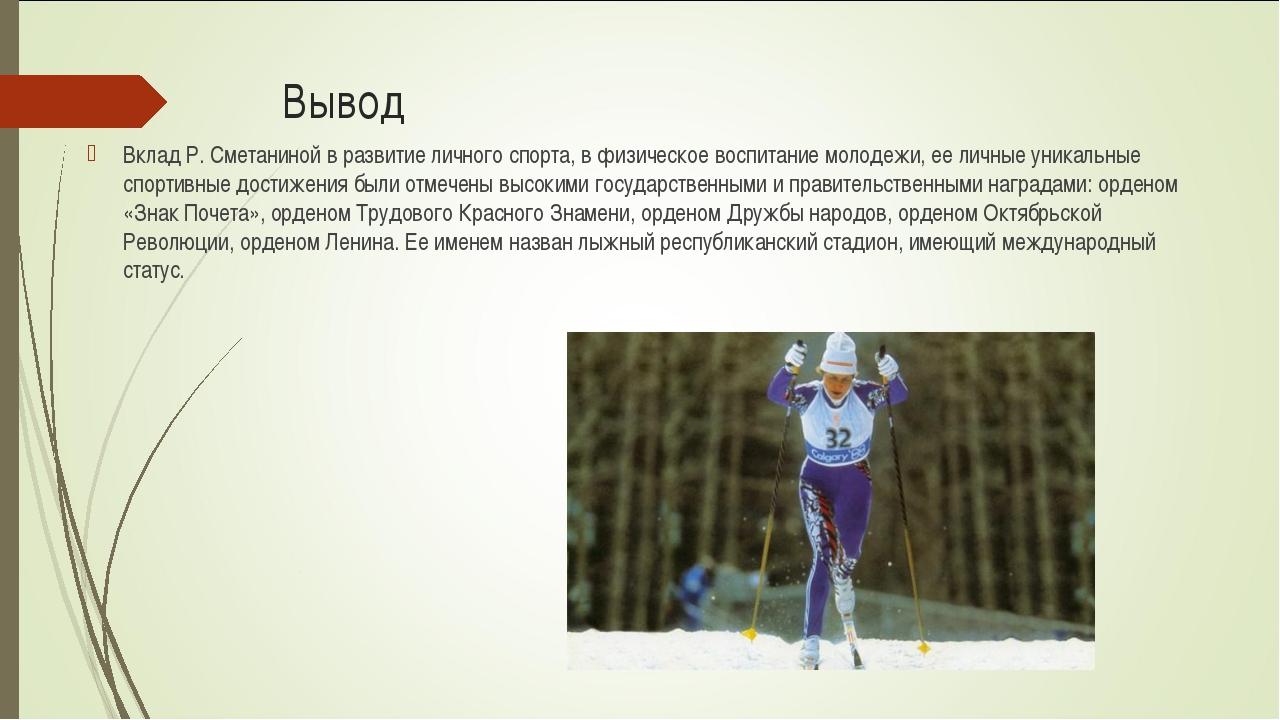 Вывод Вклад Р. Сметаниной в развитие личного спорта, в физическое воспитание...