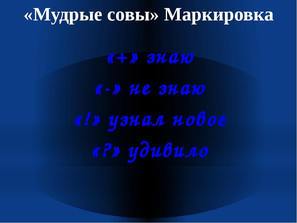 «Мудрые совы» Маркировка «+» знаю «-» не знаю «!» узнал новое «?» удивило