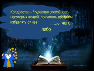 Волшебство – чарующее действие кого –либо, чего - либо Колдовство – Чудесная