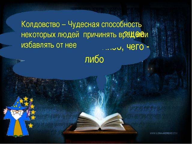 Волшебство – чарующее действие кого –либо, чего - либо Колдовство – Чудесная...