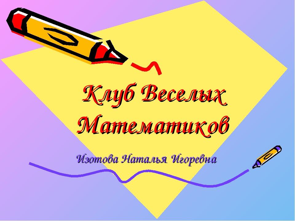 Клуб Веселых Математиков Изотова Наталья Игоревна