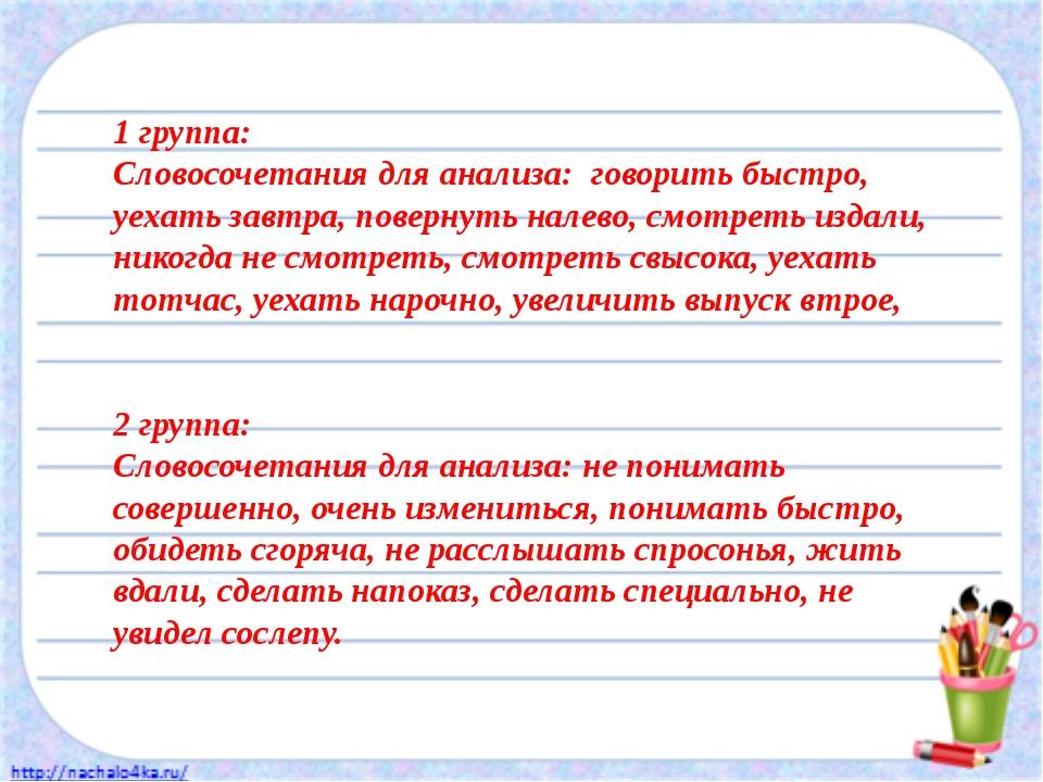 1 группа: Словосочетания для анализа: говорить быстро, уехать завтра, поверну...