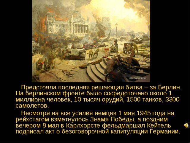 Предстояла последняя решающая битва – за Берлин. На берлинском фронте было с...