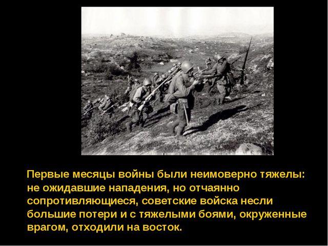 Первые месяцы войны были неимоверно тяжелы: не ожидавшие нападения, но отчая...