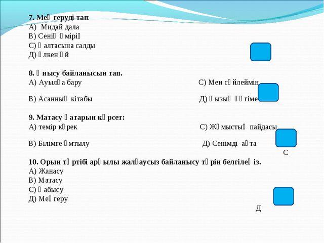 7. Меңгеруді тап: А) Мидай дала В) Сенің өмірің С) Қалтасына салды Д) Үлкен ү...