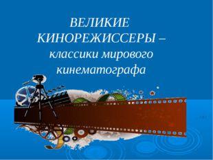 ВЕЛИКИЕ КИНОРЕЖИССЕРЫ – классики мирового кинематографа