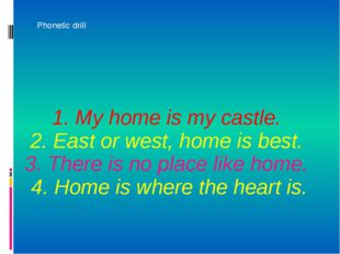 1. My home is my castle. 2. East or west, home is best. 3. There is no place