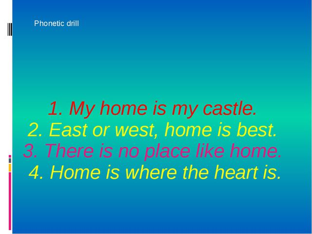 1. My home is my castle. 2. East or west, home is best. 3. There is no place...