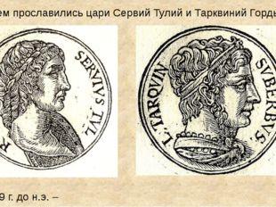 509 г. до н.э. – Чем прославились цари Сервий Тулий и Тарквиний Гордый?