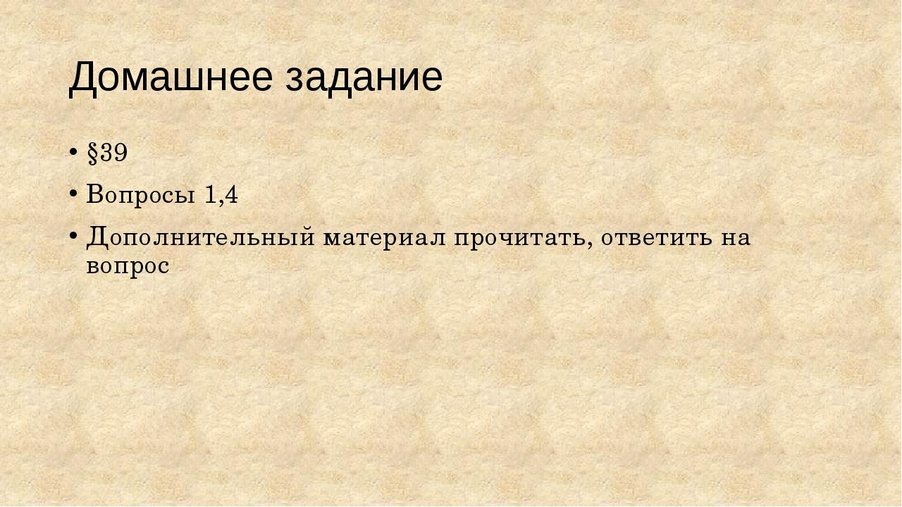 Домашнее задание §39 Вопросы 1,4 Дополнительный материал прочитать, ответить...