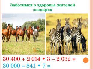 Заботимся о здоровье жителей зоопарка 30 400 + 2 014 • 3 – 2 032 = 30000 – 8