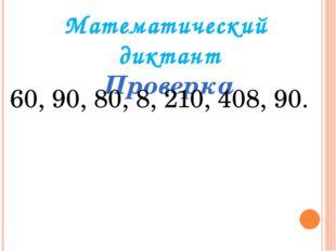 Математический диктант Проверка 60, 90, 80, 8, 210, 408, 90.
