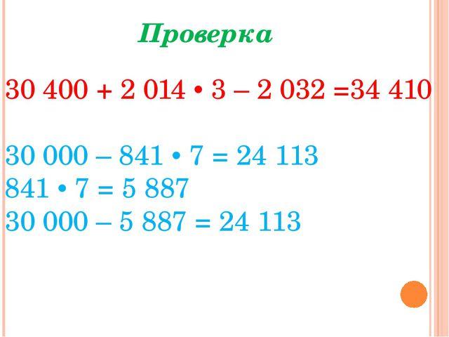 Проверка 30400 + 2 014 • 3 – 2032 =34410 30000 – 841 • 7 = 24 113 841 • 7...