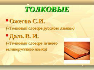 ТОЛКОВЫЕ Ожегов С.И. («Толковый словарь русского языка») Даль В. И. («Толковы