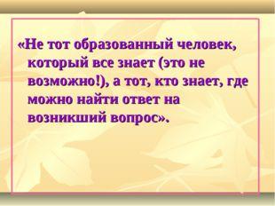 «Не тот образованный человек, который все знает (это не возможно!), а тот, кт