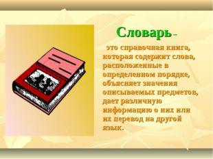 Словарь – это справочная книга, которая содержит слова, расположенные в опред