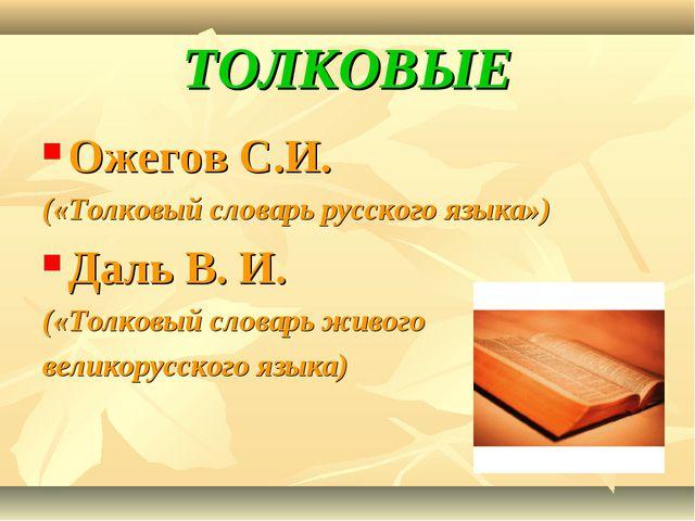 ТОЛКОВЫЕ Ожегов С.И. («Толковый словарь русского языка») Даль В. И. («Толковы...