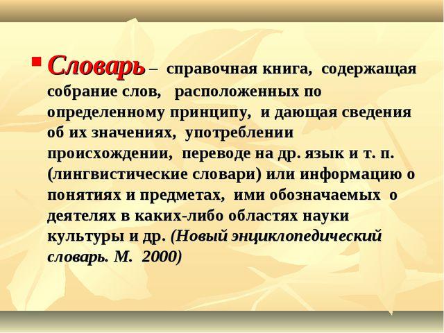 Словарь – справочная книга, содержащая собрание слов, расположенных по опреде...