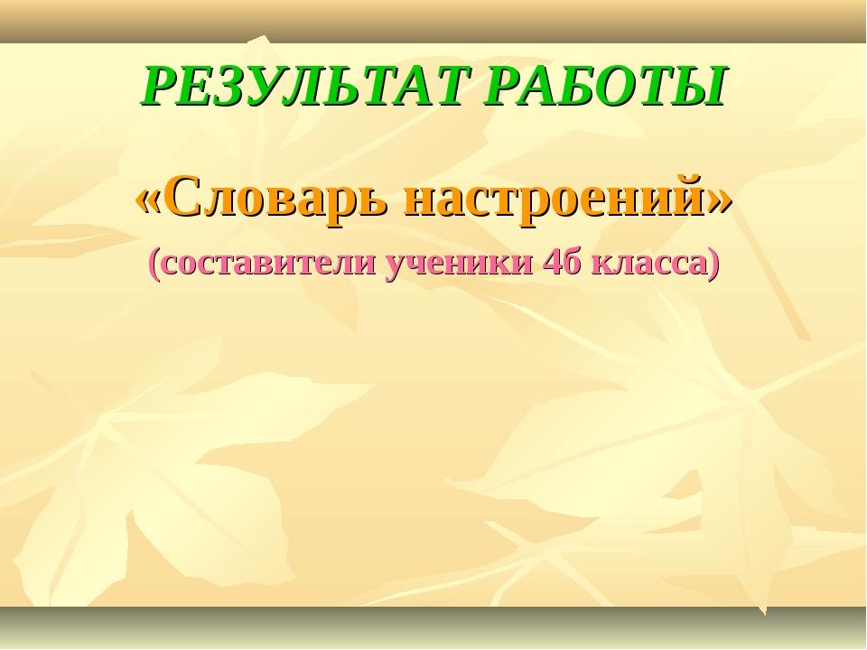 РЕЗУЛЬТАТ РАБОТЫ «Словарь настроений» (составители ученики 4б класса)