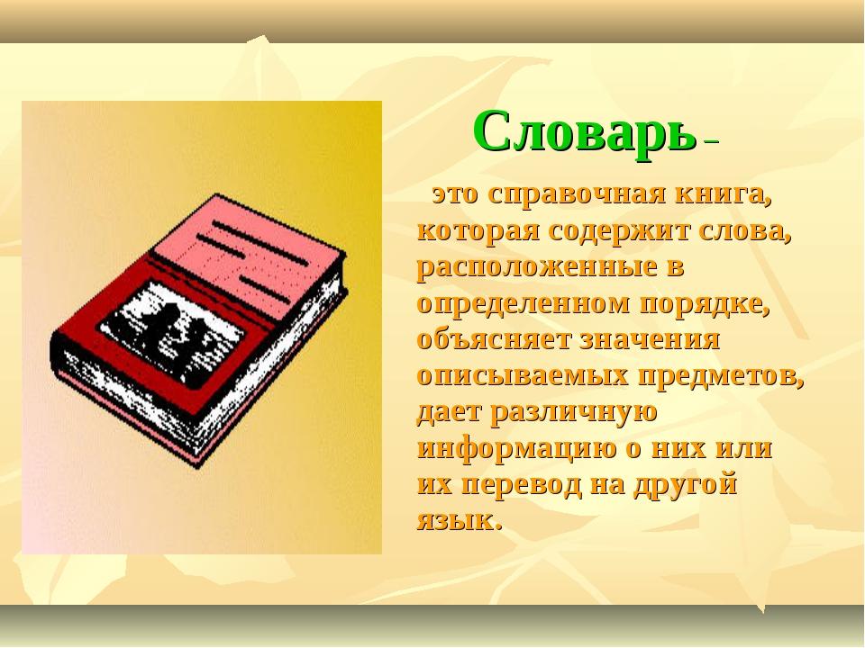 Словарь – это справочная книга, которая содержит слова, расположенные в опред...