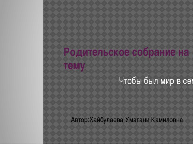 Родительское собрание на тему Чтобы был мир в семье Автор:Хайбулаева Умагани...