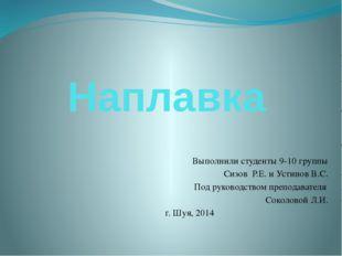 Наплавка Выполнили студенты 9-10 группы Сизов Р.Е. и Устинов В.С. Под руковод